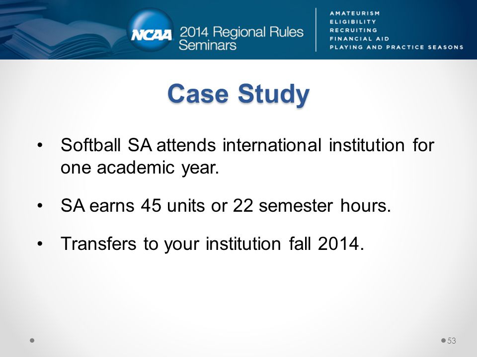 Case Study Softball SA attends international institution for one academic year. SA earns 45 units or 22 semester hours.
