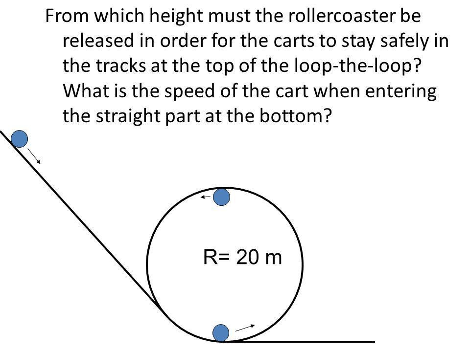 From which height must the rollercoaster be released in order for the carts to stay safely in the tracks at the top of the loop-the-loop What is the speed of the cart when entering the straight part at the bottom
