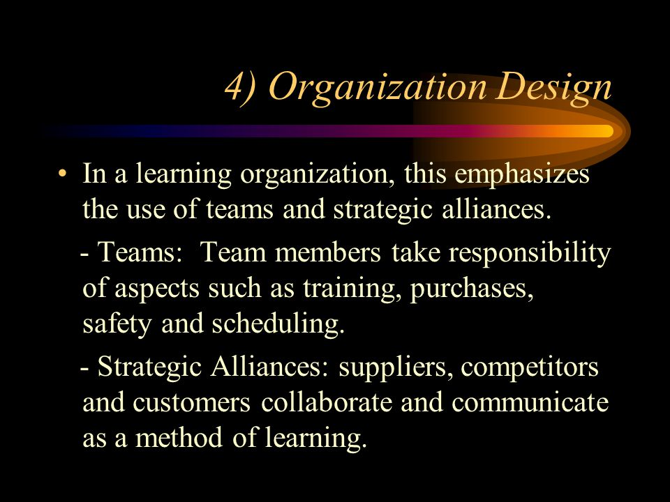 4) Organization Design In a learning organization, this emphasizes the use of teams and strategic alliances.