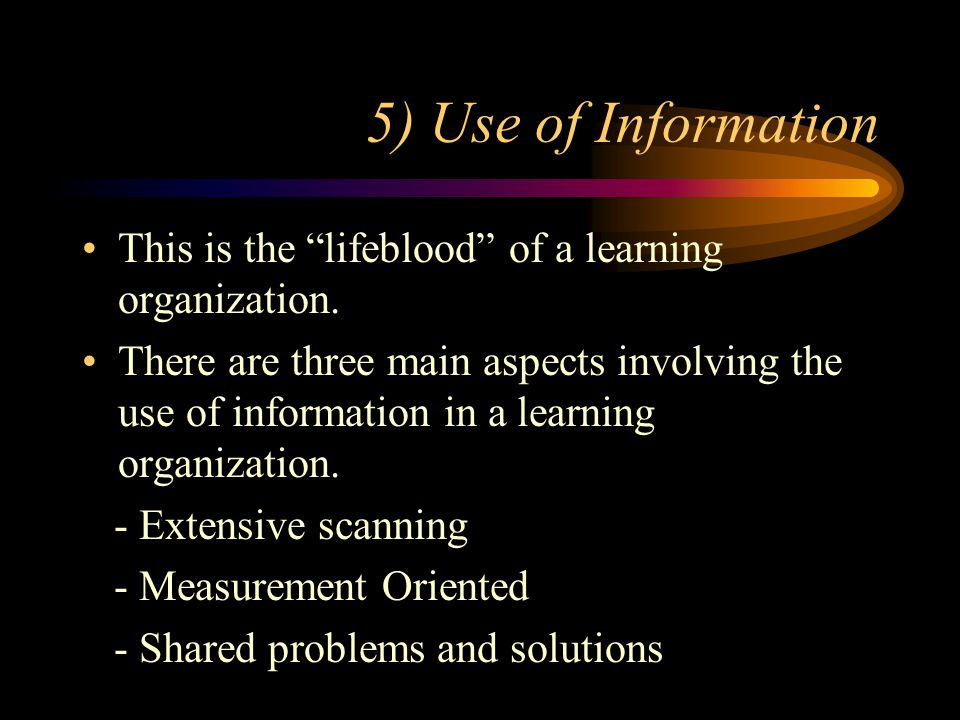 5) Use of Information This is the lifeblood of a learning organization.