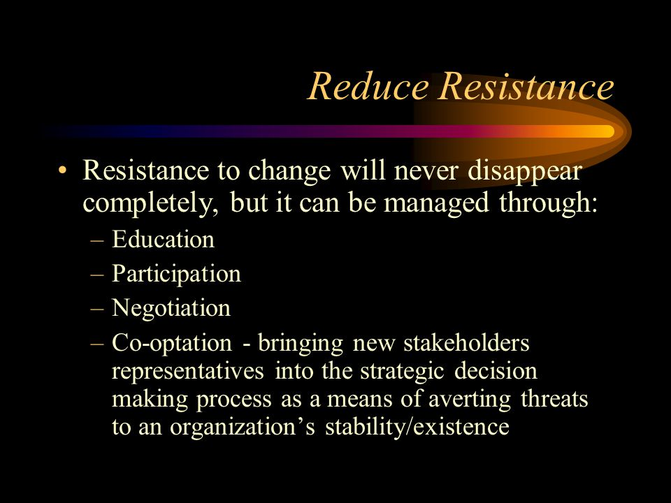 Reduce Resistance Resistance to change will never disappear completely, but it can be managed through: