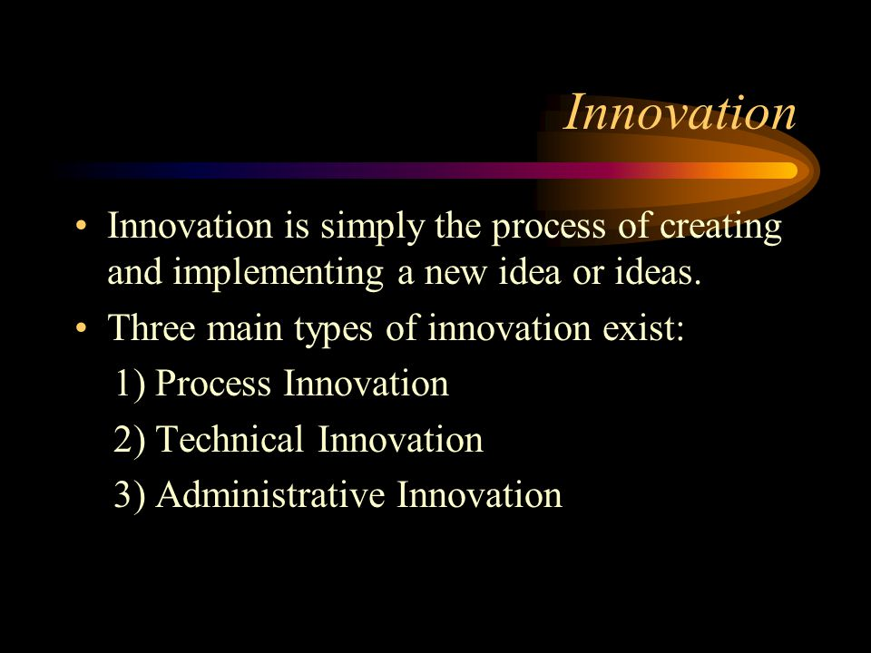 Innovation Innovation is simply the process of creating and implementing a new idea or ideas. Three main types of innovation exist: