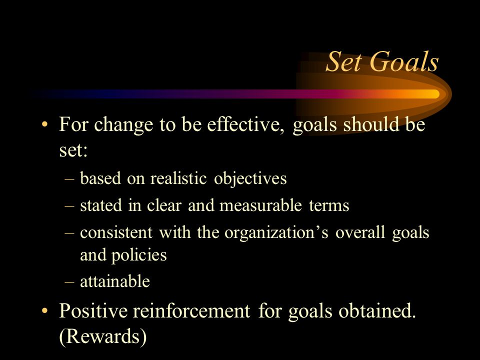 Set Goals For change to be effective, goals should be set: