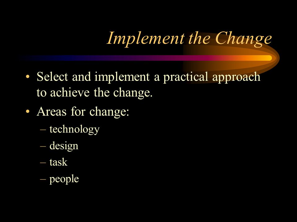 Implement the Change Select and implement a practical approach to achieve the change. Areas for change:
