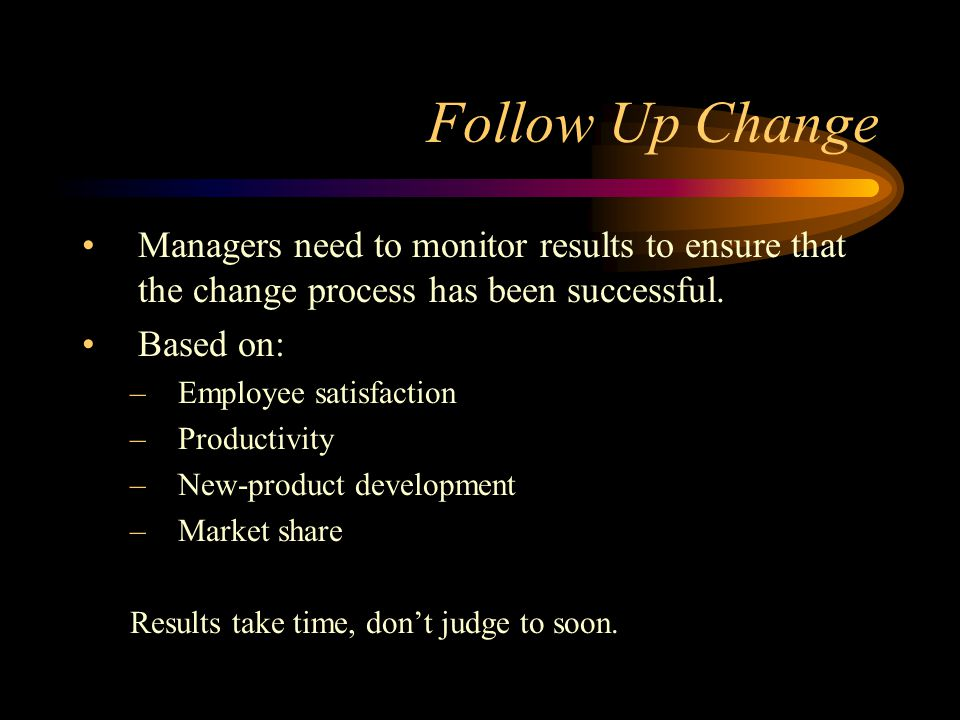 Follow Up Change Managers need to monitor results to ensure that the change process has been successful.