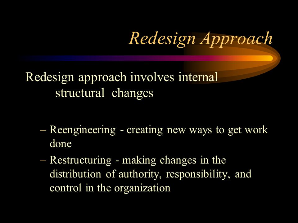 Redesign Approach Redesign approach involves internal structural changes. Reengineering - creating new ways to get work done.