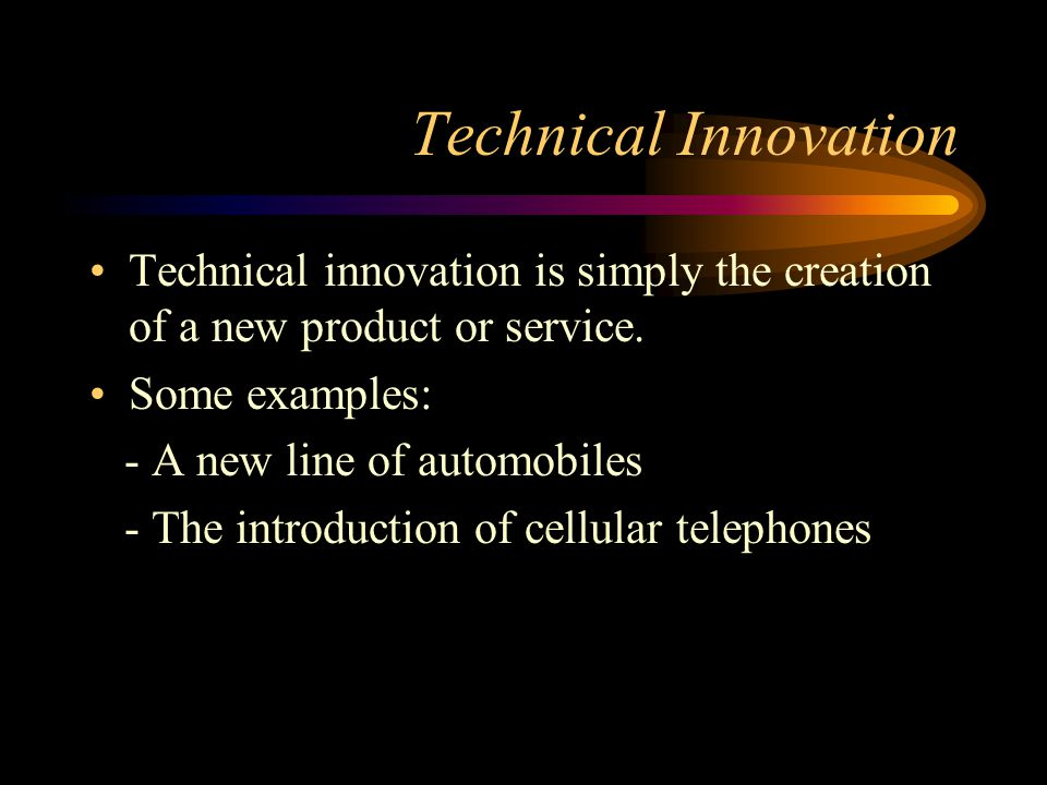 Technical Innovation Technical innovation is simply the creation of a new product or service. Some examples: