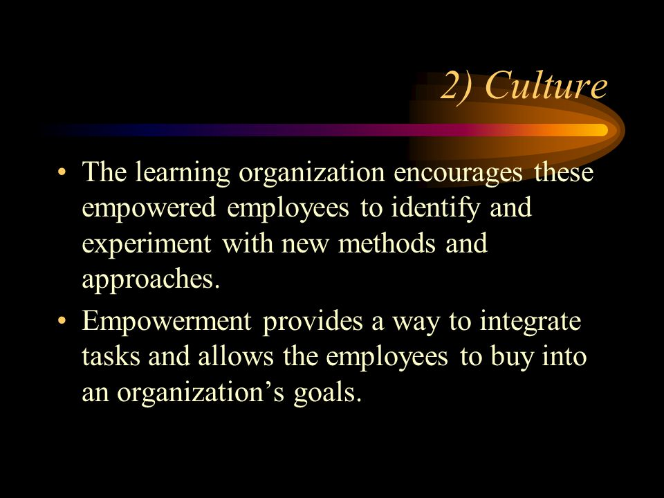 2) Culture The learning organization encourages these empowered employees to identify and experiment with new methods and approaches.