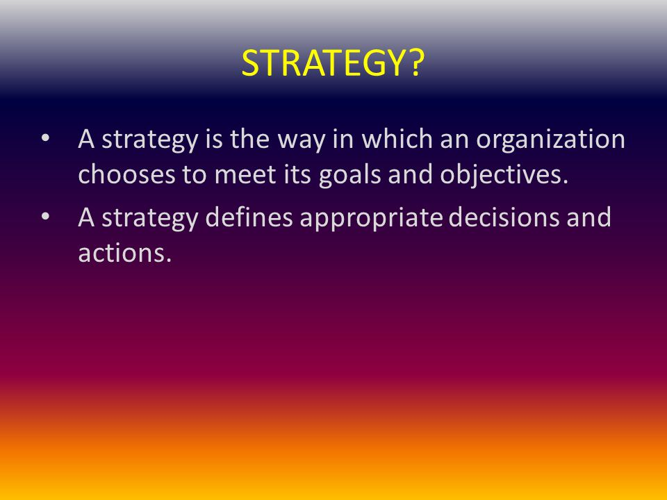 STRATEGY A strategy is the way in which an organization chooses to meet its goals and objectives.