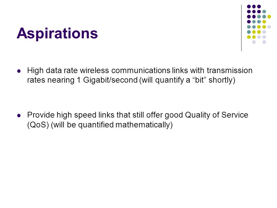 Aspirations High data rate wireless communications links with transmission rates nearing 1 Gigabit/second (will quantify a bit shortly)