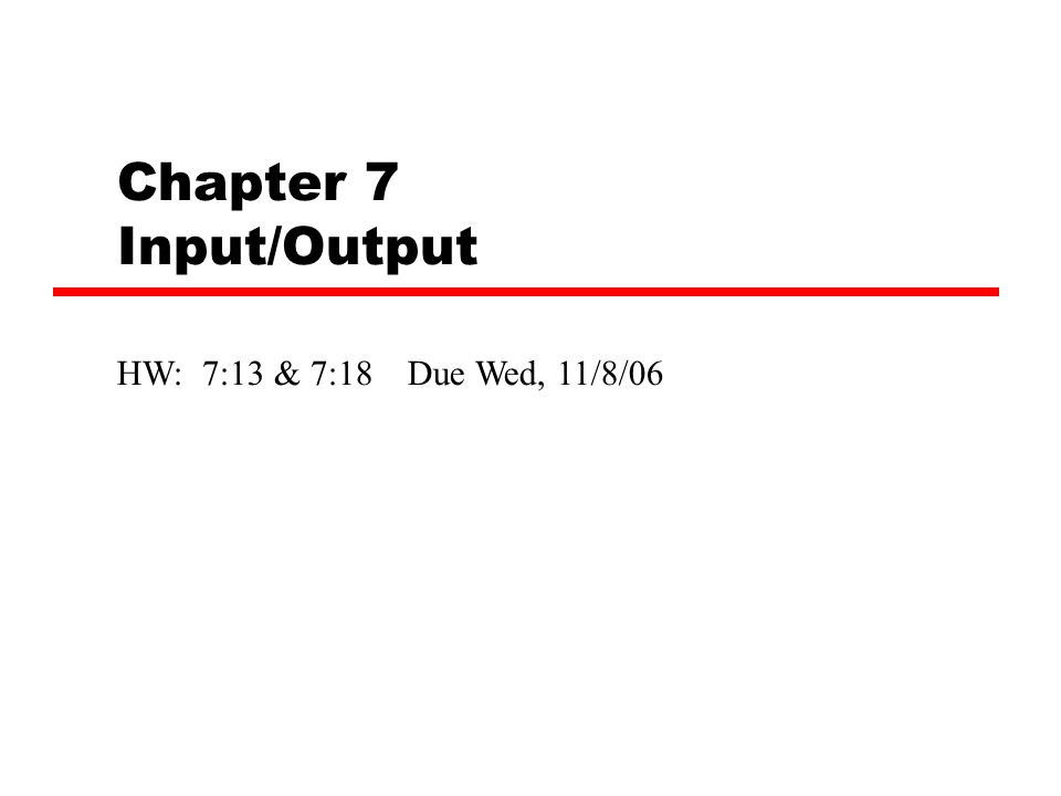 Chapter 7 Input/Output HW: 7:13 & 7:18 Due Wed, 11/8/06