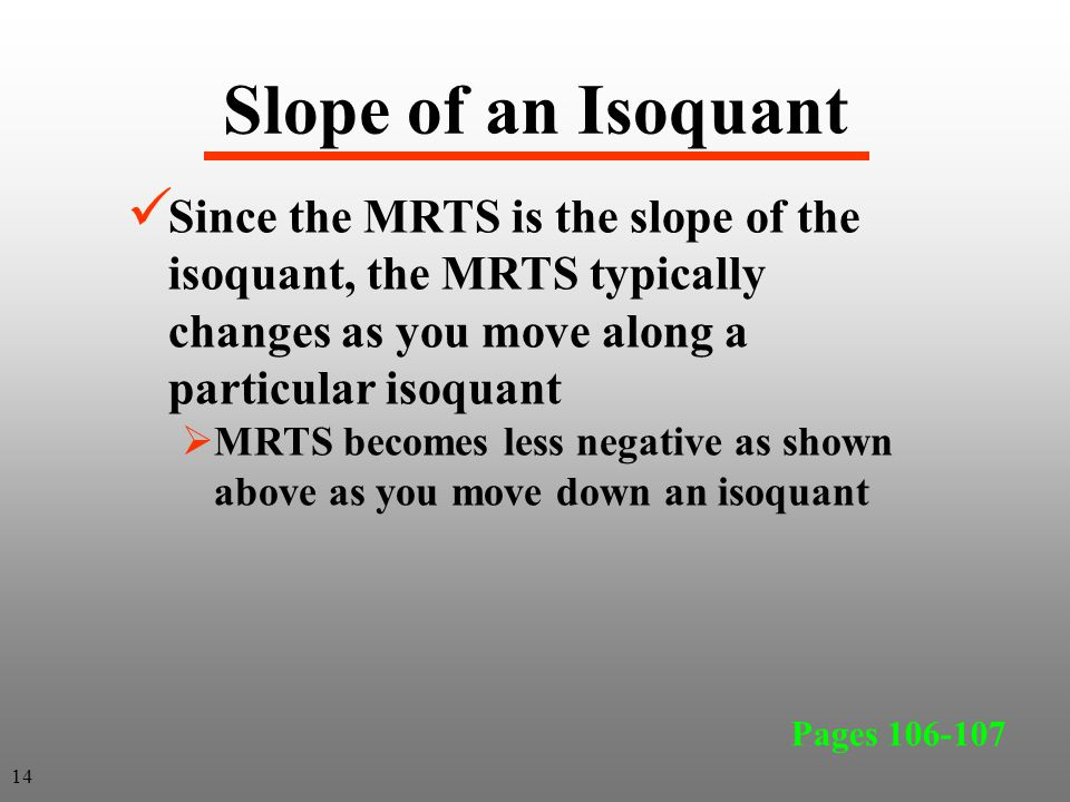 Slope of an Isoquant Since the MRTS is the slope of the isoquant, the MRTS typically changes as you move along a particular isoquant.