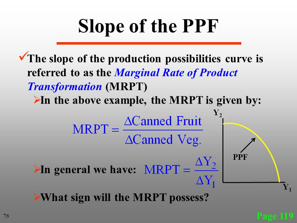 Slope of the PPF The slope of the production possibilities curve is referred to as the Marginal Rate of Product Transformation (MRPT)