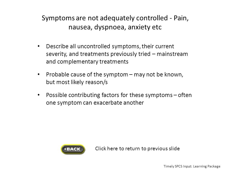 Symptoms are not adequately controlled - Pain, nausea, dyspnoea, anxiety etc
