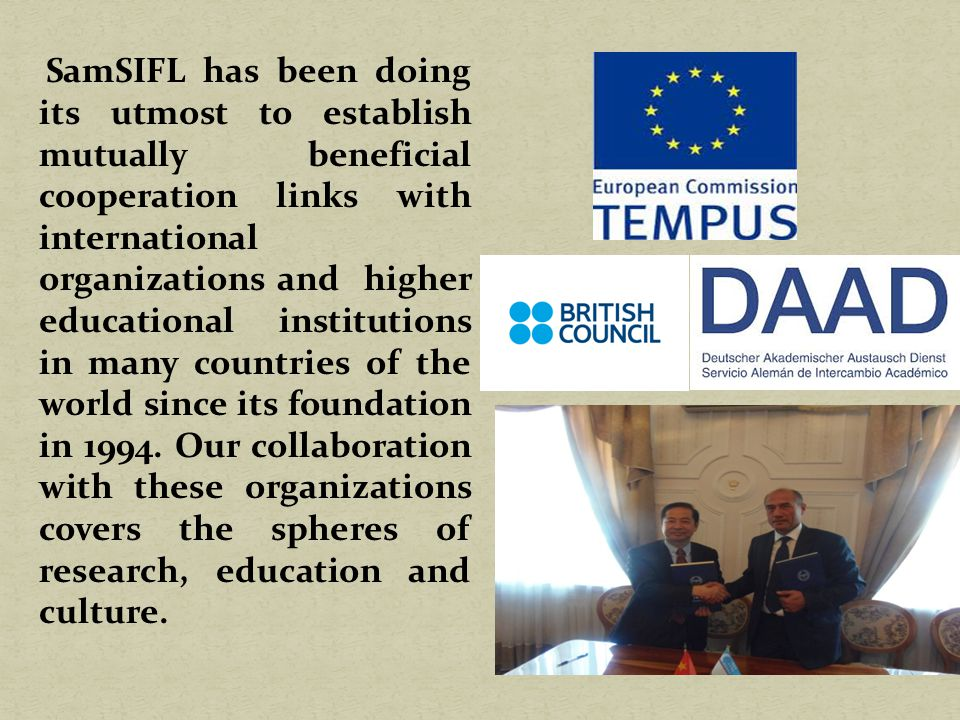 SamSIFL has been doing its utmost to establish mutually beneficial cooperation links with international organizations and higher educational institutions in many countries of the world since its foundation in 1994.