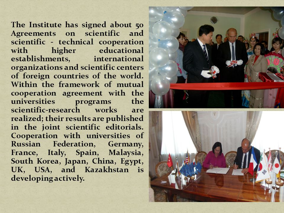 The Institute has signed about 50 Agreements on scientific and scientific - technical cooperation with higher educational establishments, international organizations and scientific centers of foreign countries of the world.