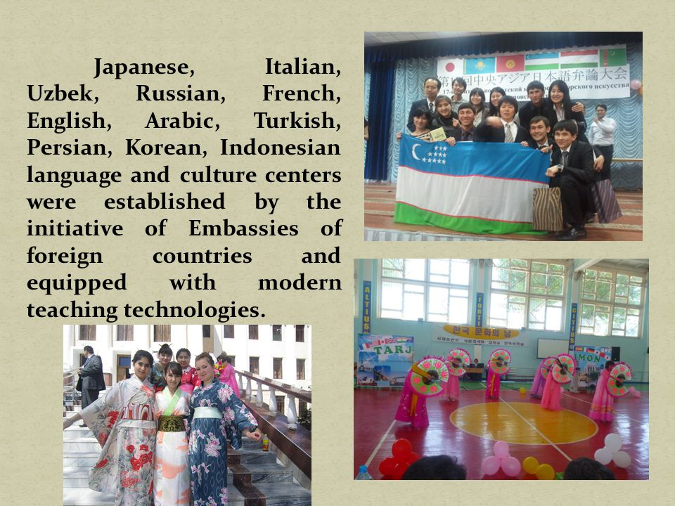 Japanese, Italian, Uzbek, Russian, French, English, Arabic, Turkish, Persian, Korean, Indonesian language and culture centers were established by the initiative of Embassies of foreign countries and equipped with modern teaching technologies.