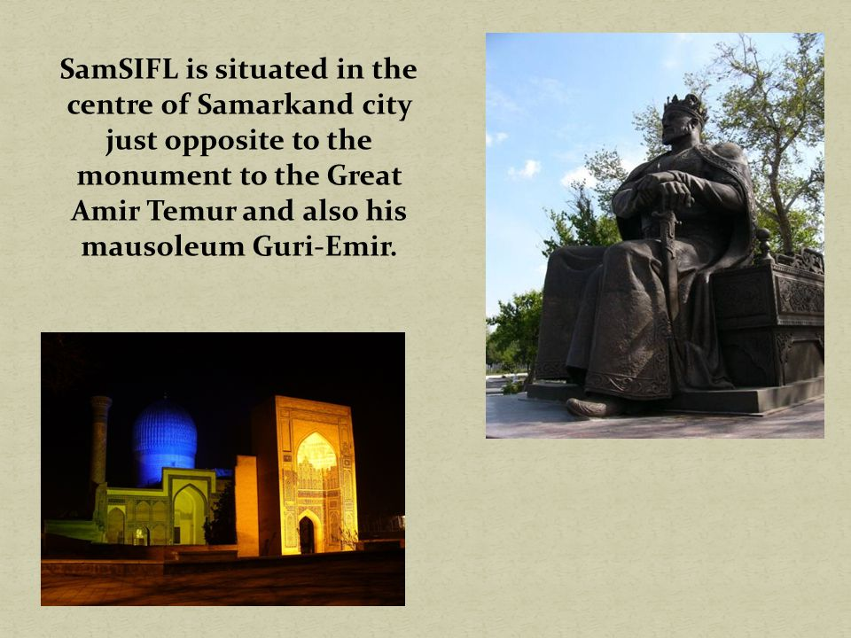 SamSIFL is situated in the centre of Samarkand city just opposite to the monument to the Great Amir Temur and also his mausoleum Guri-Emir.