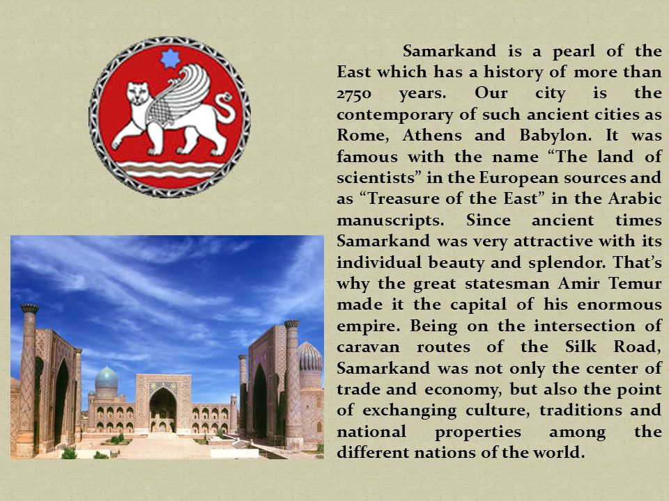 Samarkand is a pearl of the East which has a history of more than 2750 years.