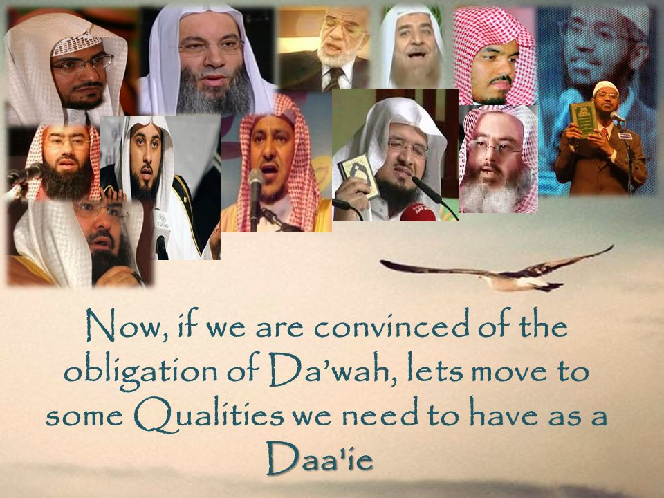 Now, if we are convinced of the obligation of Da'wah, lets move to some Qualities we need to have as a Daa ie