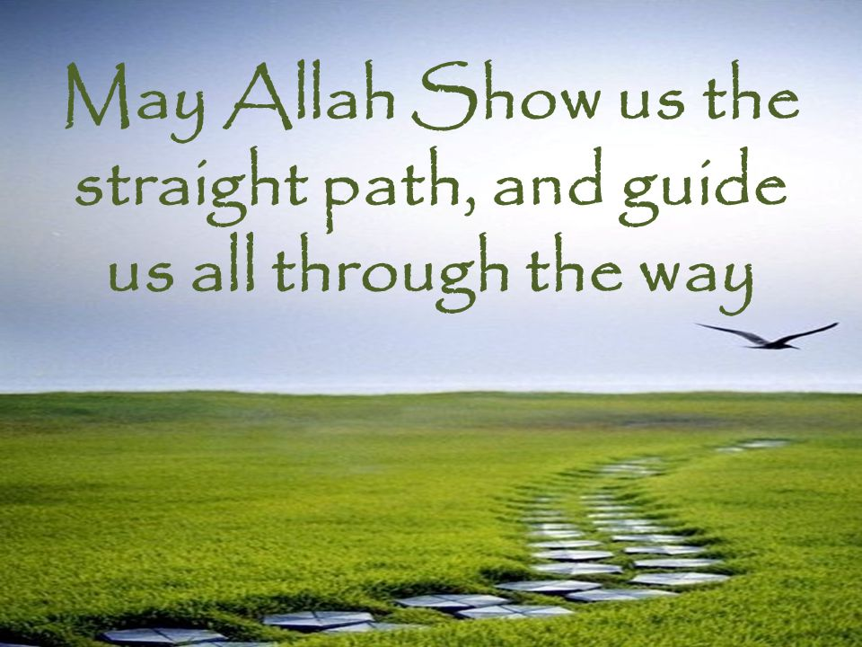 May Allah Show us the straight path, and guide us all through the way