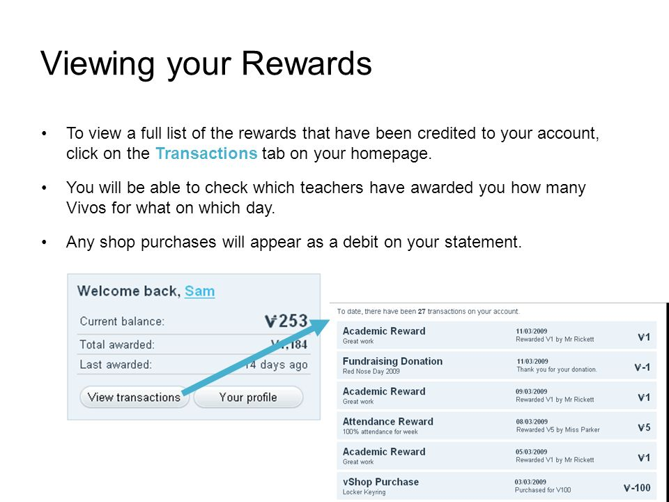 Viewing your Rewards To view a full list of the rewards that have been credited to your account, click on the Transactions tab on your homepage.