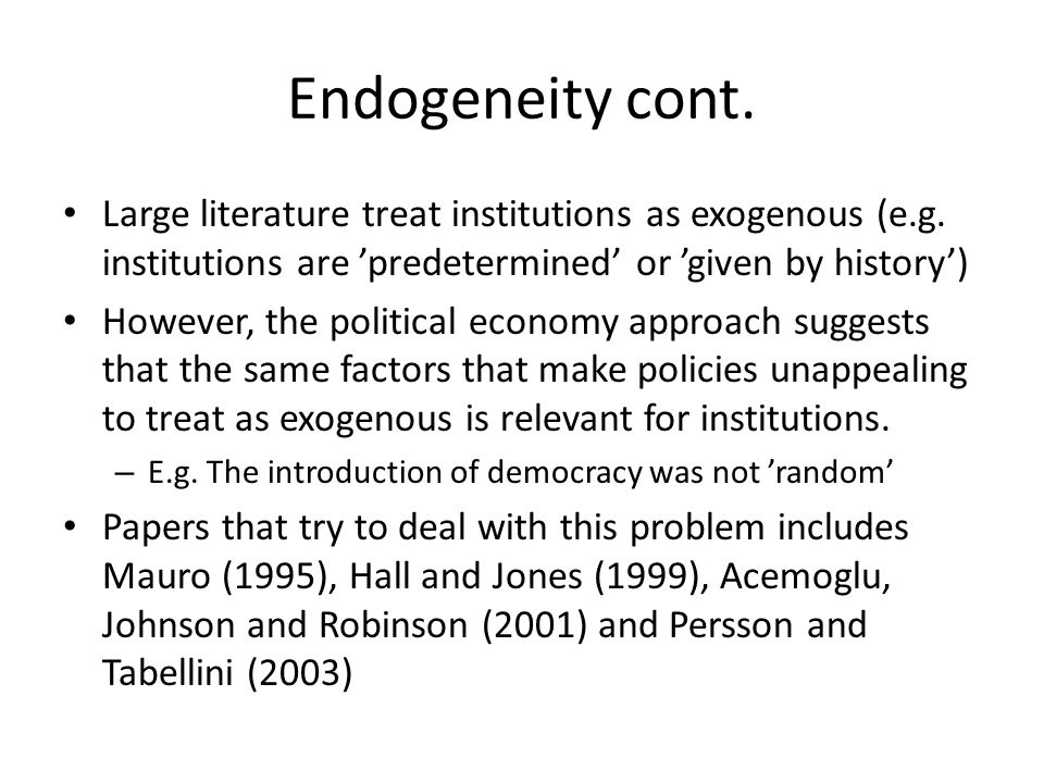 Endogeneity cont. Large literature treat institutions as exogenous (e.g. institutions are 'predetermined' or 'given by history')