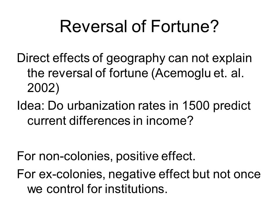 Reversal of Fortune Direct effects of geography can not explain the reversal of fortune (Acemoglu et. al. 2002)