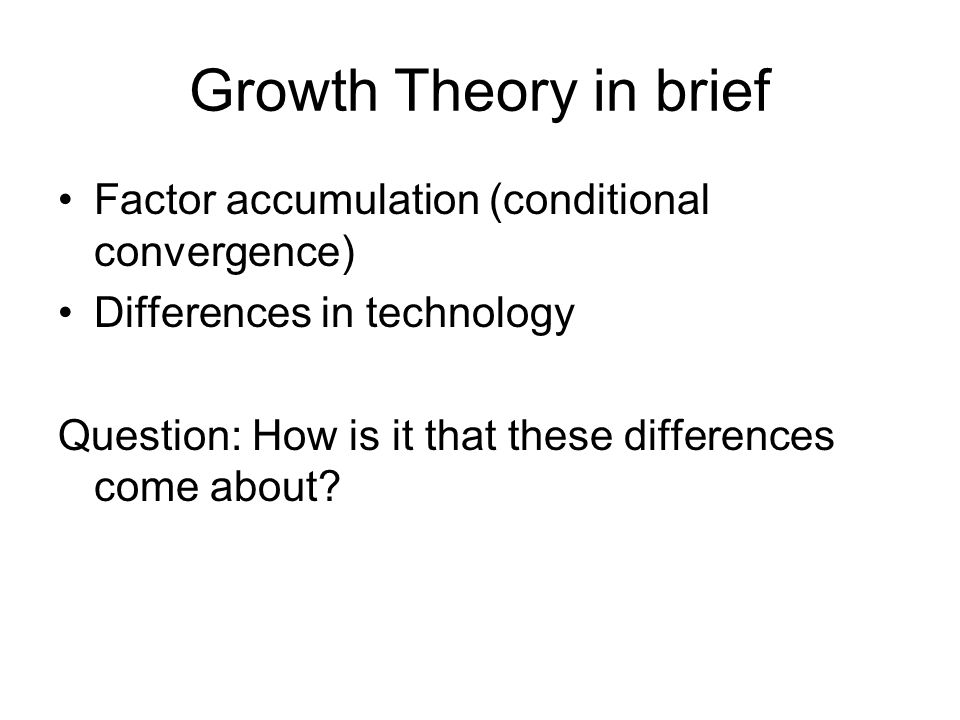 Growth Theory in brief Factor accumulation (conditional convergence)