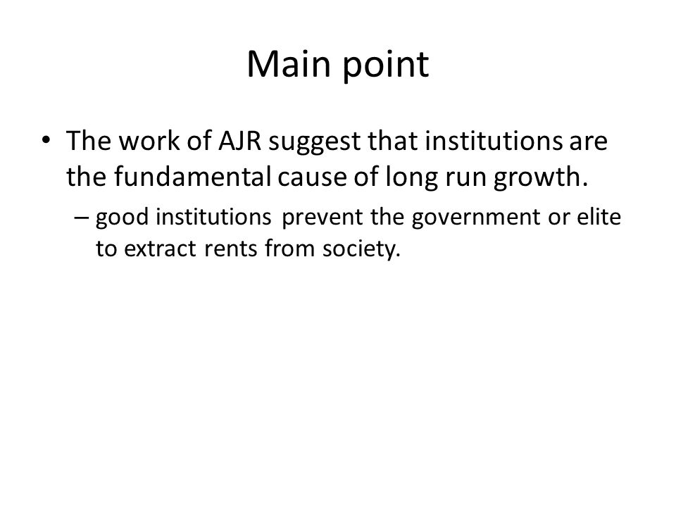 Main point The work of AJR suggest that institutions are the fundamental cause of long run growth.