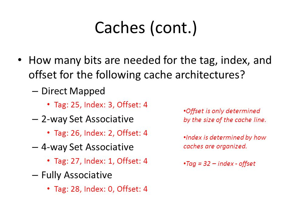 Caches (cont.) How many bits are needed for the tag, index, and offset for the following cache architectures