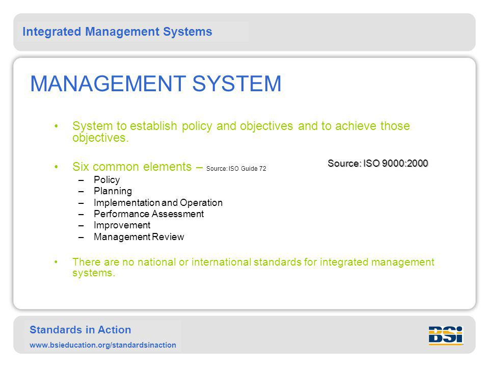 MANAGEMENT SYSTEM System to establish policy and objectives and to achieve those objectives. Six common elements – Source: ISO Guide 72.