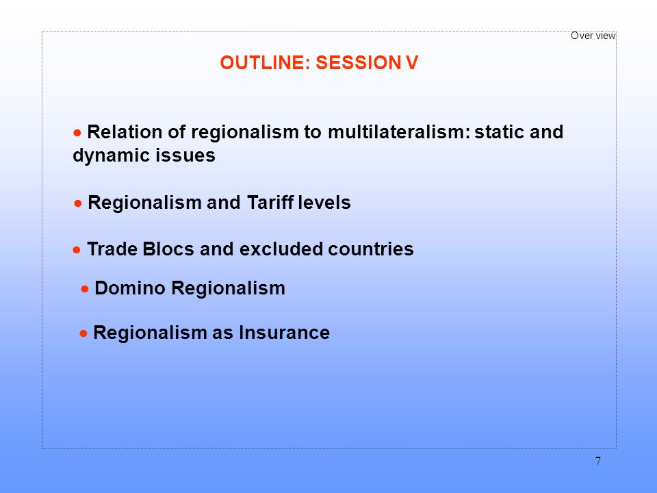 OUTLINE: SESSION V  Relation of regionalism to multilateralism: static and dynamic issues.  Regionalism and Tariff levels.