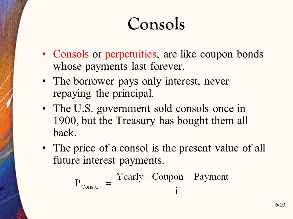 Consols Consols or perpetuities, are like coupon bonds whose payments last forever. The borrower pays only interest, never repaying the principal.