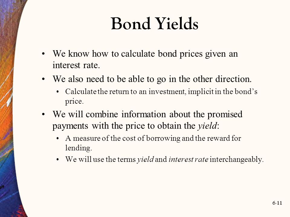 Bond Yields We know how to calculate bond prices given an interest rate. We also need to be able to go in the other direction.