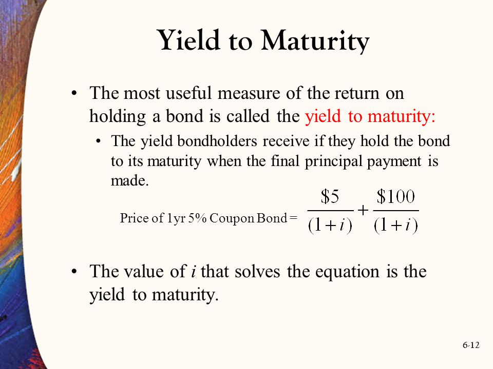 Yield to Maturity The most useful measure of the return on holding a bond is called the yield to maturity:
