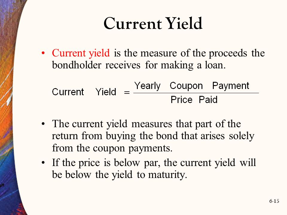 Current Yield Current yield is the measure of the proceeds the bondholder receives for making a loan.