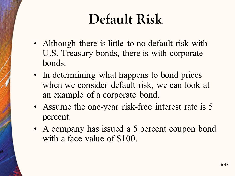 Default Risk Although there is little to no default risk with U.S. Treasury bonds, there is with corporate bonds.