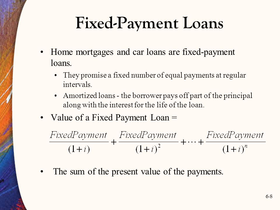 Fixed-Payment Loans Home mortgages and car loans are fixed-payment loans. They promise a fixed number of equal payments at regular intervals.