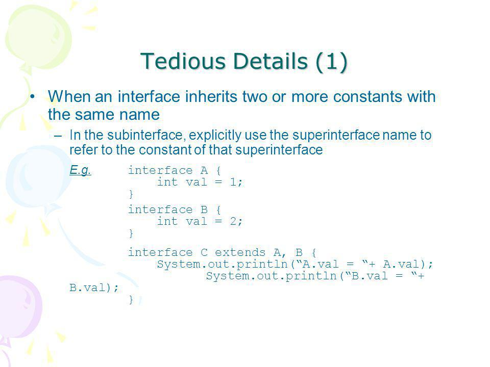 Tedious Details (1) When an interface inherits two or more constants with the same name.