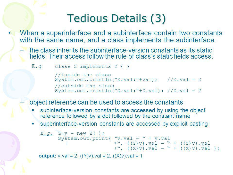 Tedious Details (3) When a superinterface and a subinterface contain two constants with the same name, and a class implements the subinterface.