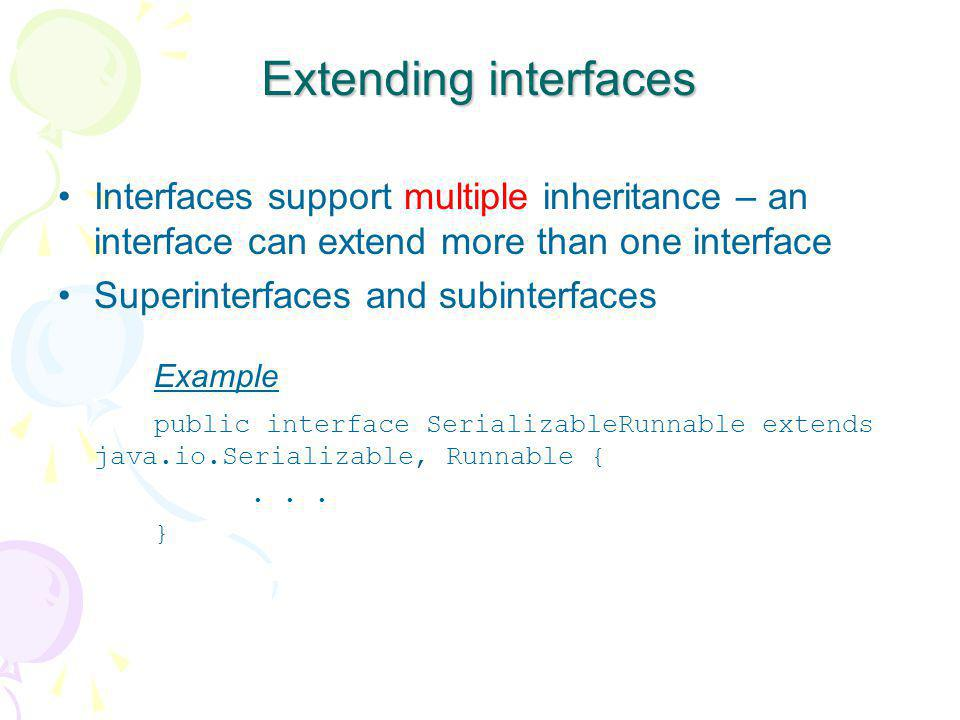 Extending interfaces Interfaces support multiple inheritance – an interface can extend more than one interface.