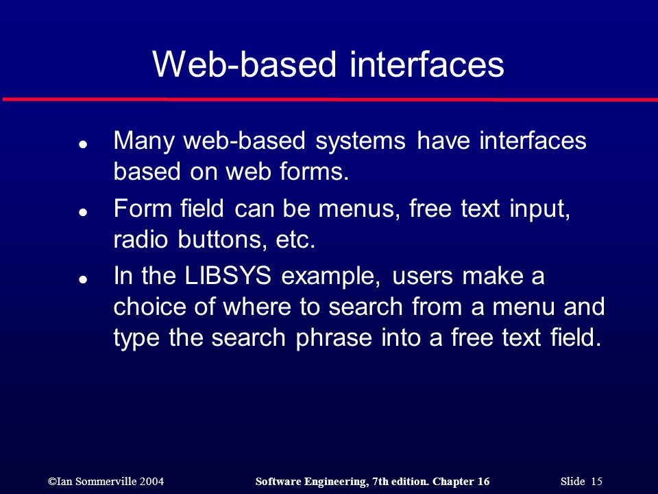 Web-based interfaces Many web-based systems have interfaces based on web forms. Form field can be menus, free text input, radio buttons, etc.