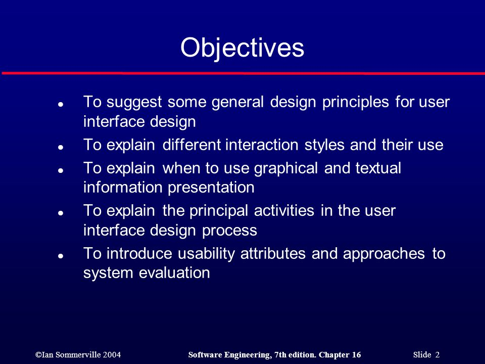 Objectives To suggest some general design principles for user interface design. To explain different interaction styles and their use.