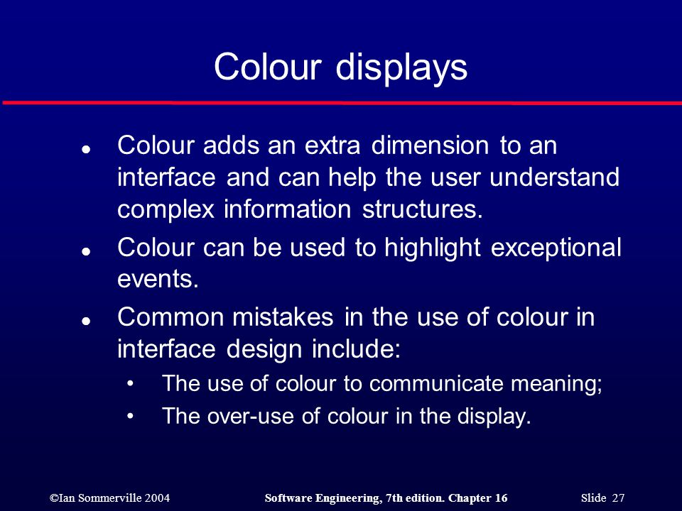 Colour displays Colour adds an extra dimension to an interface and can help the user understand complex information structures.