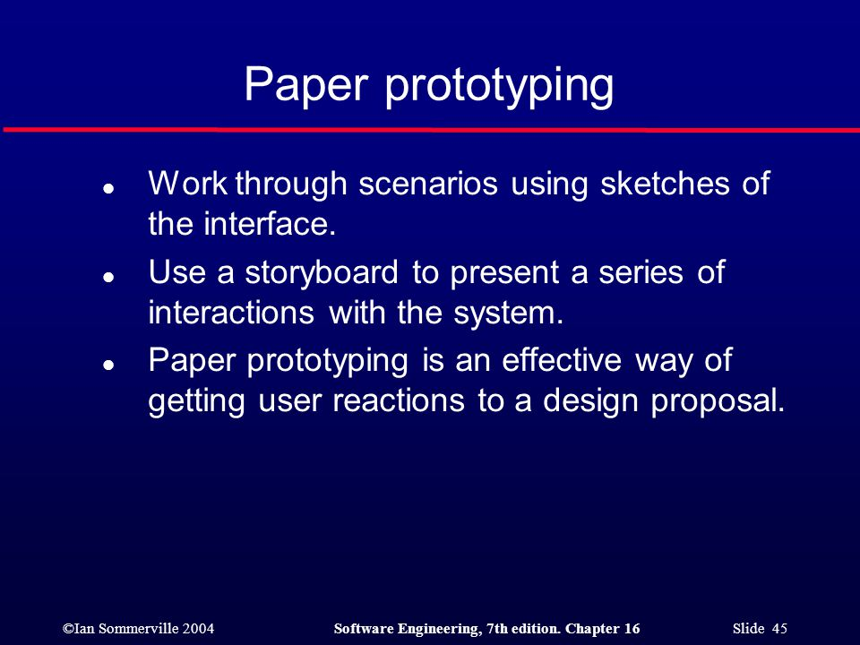 Paper prototyping Work through scenarios using sketches of the interface. Use a storyboard to present a series of interactions with the system.