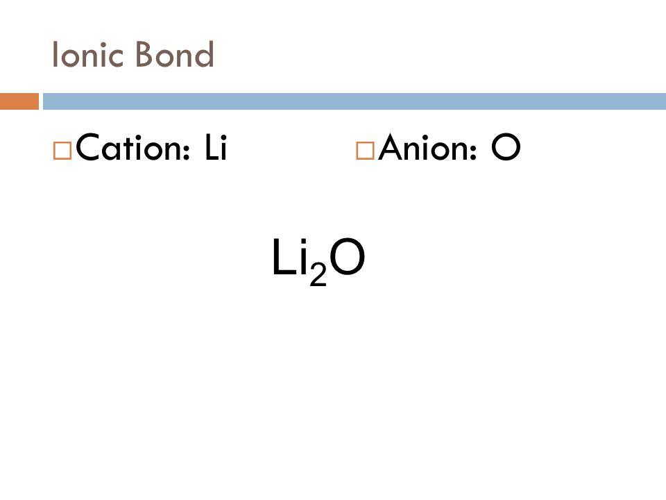 Ionic Bond Cation: Li Anion: O Li2O