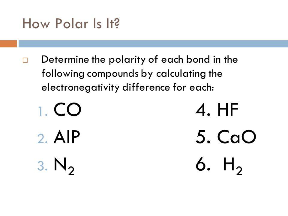 CO 4. HF AlP 5. CaO N2 6. H2 How Polar Is It