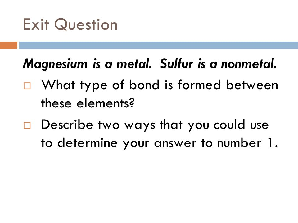 Exit Question Magnesium is a metal. Sulfur is a nonmetal.