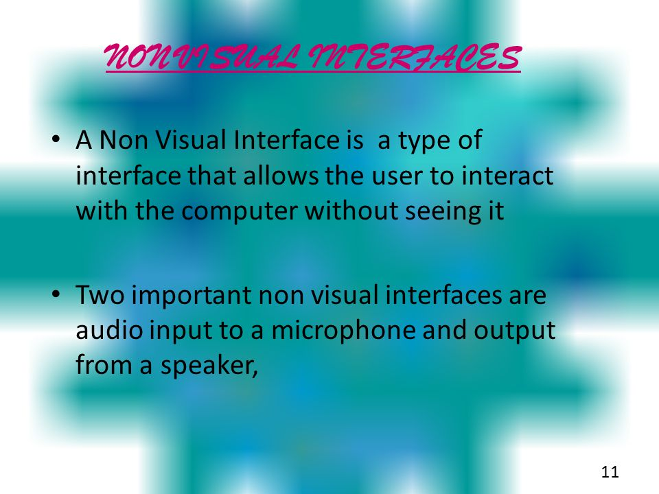 NON VISUAL INTERFACES A Non Visual Interface is a type of interface that allows the user to interact with the computer without seeing it.